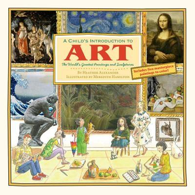 A Child's Introduction To Art: The World's Greatest Paintings and Sculptures - Alexander, Heather