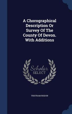 A Chorographical Description or Survey of the County of Devon. with Additions - Risdon, Tristram