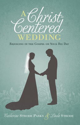 A Christ-Centered Wedding: Rejoicing in the Gospel on Your Big Day - Parks, Catherine, and Strode, Linda