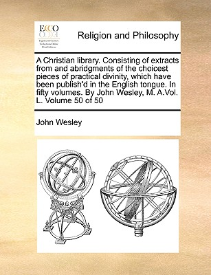 A Christian Library. Consisting of Extracts from and Abridgments of the Choicest Pieces of Practical Divinity, Which Have Been Publish'd in the English Tongue. in Fifty Volumes. by John Wesley, M. A.Vol. L. Volume 50 of 50 - Wesley, John