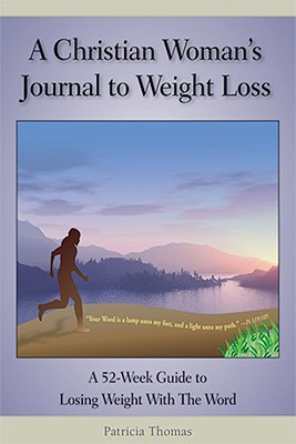 A Christian Woman's Journal to Weight Loss: A 52-Week Guide to Losing Weight with the Word - Thomas, Patricia
