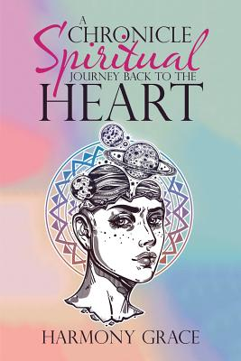 A Chronicle Spiritual Journey Back to the Heart - Grace, Harmony