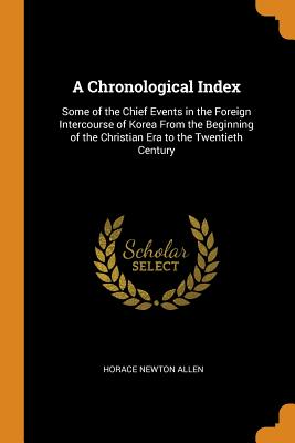 A Chronological Index: Some of the Chief Events in the Foreign Intercourse of Korea from the Beginning of the Christian Era to the Twentieth Century - Allen, Horace Newton