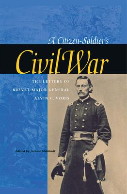 A Citizen-Soldier's Civil War: The Letters of Brevet Major General Alvin C. Voris - Voris, Alvin C
