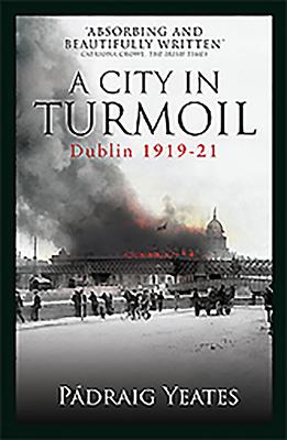 A City in Turmoil: Dublin 1919-1921 - Yeates, Padraig
