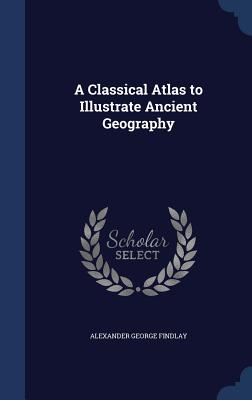 A Classical Atlas to Illustrate Ancient Geography - Findlay, Alexander George
