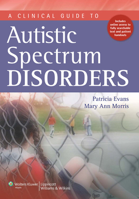 A Clinical Guide to Autistic Spectrum Disorders - Evans, Patricia, MD, Faan, Faap, and Morris, Mary Ann, PhD