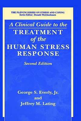 A Clinical Guide to the Treatment of the Human Stress Response - Everly, George S, Jr., and Lating, Jeffrey M