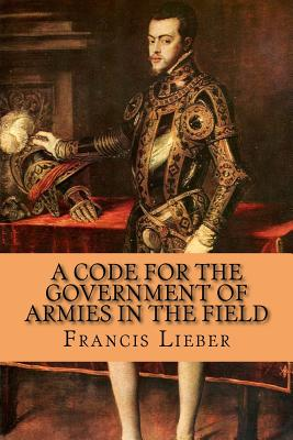 A Code for the Government of Armies in the Field - McEwen, Rolf, and Lieber, Francis