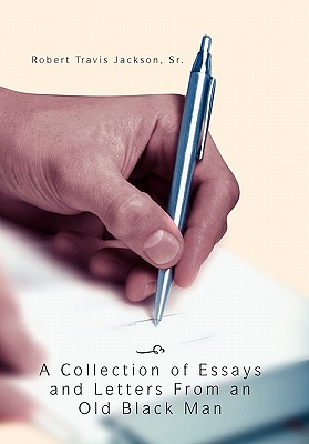 A Collection of Essays and Letters from an Old Black Man - Jackson, Robert Travis Sr