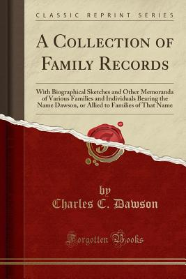 A Collection of Family Records: With Biographical Sketches and Other Memoranda of Various Families and Individuals Bearing the Name Dawson, or Allied to Families of That Name (Classic Reprint) - Dawson, Charles C