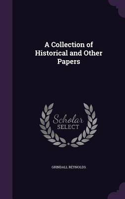 A Collection of Historical and Other Papers - Reynolds, Grindall