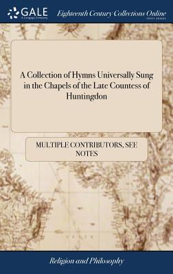 A Collection of Hymns Universally Sung in the Chapels of the Late Countess of Huntingdon - Multiple Contributors
