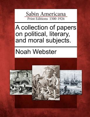 A Collection of Papers on Political, Literary, and Moral Subjects. - Webster, Noah