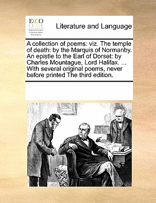 A Collection of Poems: Viz. the Temple of Death: By the Marquis of Normanby. an Epistle to the Earl of Dorset by Charles Montague, Lord Halifax. the Duel of the Stags: By Sir Robert Howard the Second Edition. - Multiple Contributors