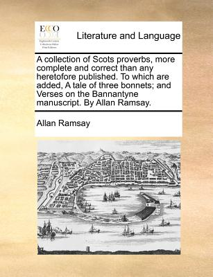 A Collection of Scots Proverbs, More Complete and Correct Than Any Heretofore Published. to Which Are Added, a Tale of Three Bonnets; And Verses on the Bannantyne Manuscript. by Allan Ramsay. - Ramsay, Allan