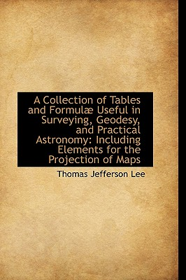 A Collection of Tables and Formul Useful in Surveying, Geodesy, and Practical Astronomy: Including - Lee, Thomas Jefferson