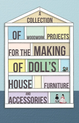 A Collection of Woodwork Projects For the Making of Doll's House Furniture and Accessories - Anon