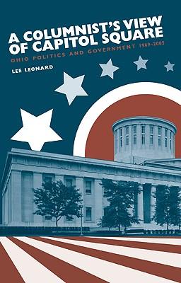 A Columnist's View of Capitol Square: Ohio Politics and Government, 1969-2005 - Leonard, Lee