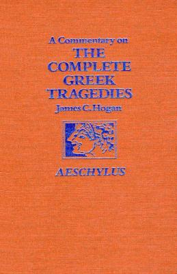 A Commentary on the Complete Greek Tragedies. Aeschylus Commentary on the Complete Greek Tragedies. Aeschylus Commentary on the Complete Greek Tragedies. Aeschylus - Hogan, James C, B.A., M.A., PH.D.