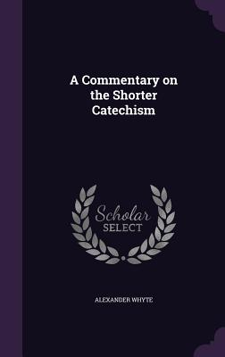 A Commentary on the Shorter Catechism - Whyte, Alexander