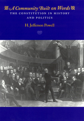 A Community Built on Words: The Constitution in History and Politics - Powell, H Jefferson