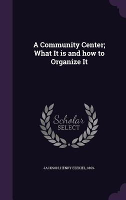 A Community Center; What It Is and How to Organize It - Jackson, Henry Ezekiel 1869- (Creator)