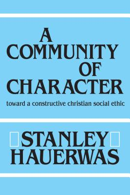 A Community of Character: Toward a Constructive Christian Social Ethic - Hauerwas, Stanley