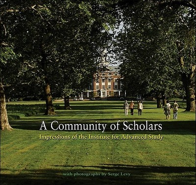 A Community of Scholars: Impressions of the Institute for Advanced Study - Institute for Advanced, Institute For, and Atiyah, Michael Francis (Contributions by), and David, Chantal (Contributions by)