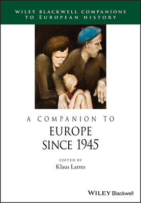 A Companion to Europe Since 1945 - Larres, Klaus (Editor)