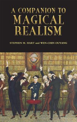 A Companion to Magical Realism - Hart, Stephen M (Editor), and Ouyang, Wen-Chin, Professor (Editor)