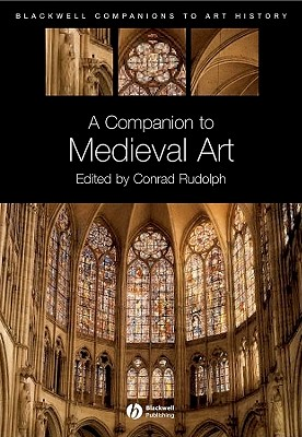 A Companion to Medieval Art: Romanesque and Gothic in Northern Europe - Rudolph