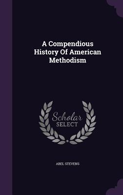 A Compendious History of American Methodism - Stevens, Abel