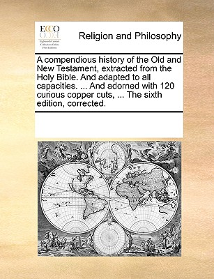 A Compendious History of the Old and New Testament, Extracted from the Holy Bible, and Adapted to All Capacities. ... with 120 Copper-Plates. the Ninth Edition, Corrected. - Multiple Contributors