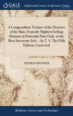 A Compendious Treatise of the Diseases of the Skin, from the Slightest Itching Humour in Particular Parts Only, to the Most Inveterate Itch ... by T. S. the Fifth Edition, Corrected - Spooner, Thomas