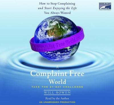 A Complaint Free World: How To Stop Complaining And Start Enjoying The Life You Always Wanted - Bowen, Will (Read by)
