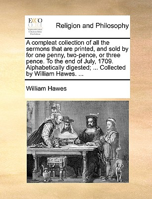 A Compleat Collection of All the Sermons That Are Printed, and Sold by for One Penny, Two-Pence, or Three Pence. to the End of July, 1709. Alphabetically Digested; ... Collected by William Hawes. ... - Hawes, William
