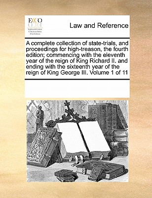 A Complete Collection of State-Trials, and Proceedings for High-Treason, the Fourth Edition; Commencing with the Eleventh Year of the Reign of King Richard II. and Ending with the Sixteenth Year of the Reign of King George III. Volume 1 of 11 - Multiple Contributors, See Notes