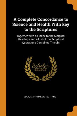 A Complete Concordance to Science and Health with Key to the Scriptures: Together with an Index to the Marginal Headings and a List of the Scriptural Quotations Contained Therein - Eddy, Mary Baker