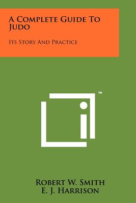 A Complete Guide to Judo: Its Story and Practice - Smith, Robert W (Editor)