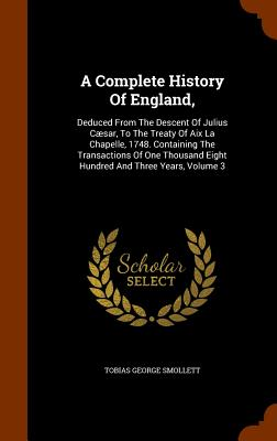 A Complete History of England,: Deduced from the Descent of Julius Caesar, to the Treaty of AIX La Chapelle, 1748. Containing the Transactions of One Thousand Eight Hundred and Three Years, Volume 3 - Smollett, Tobias George