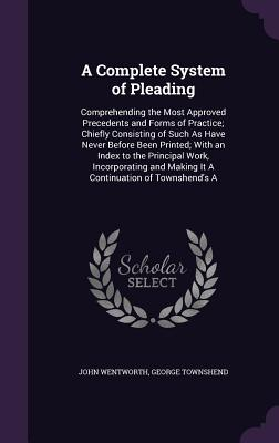 A Complete System of Pleading: Comprehending the Most Approved Precedents and Forms of Practice; Chiefly Consisting of Such as Have Never Before Been Printed; With an Index to the Principal Work, Incorporating and Making It a Continuation of Townshend's a - Wentworth, John, and Townshend, George