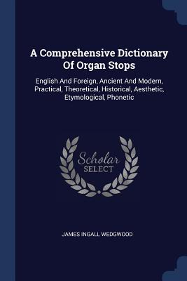 A Comprehensive Dictionary of Organ Stops: English and Foreign, Ancient and Modern, Practical, Theoretical, Historical, Aesthetic, Etymological, Phonetic - Wedgwood, James Ingall