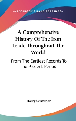 A Comprehensive History of the Iron Trade Throughout the World: From the Earliest Records to the Present Period - Scrivenor, Harry