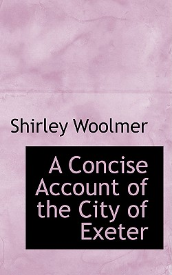 A Concise Account of the City of Exeter - Woolmer, Shirley