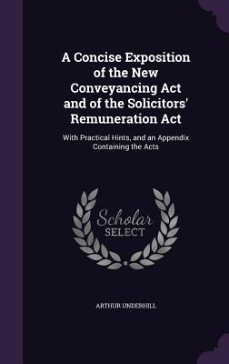 A Concise Exposition of the New Conveyancing ACT and of the Solicitors' Remuneration ACT: With Practical Hints, and an Appendix Containing the Acts - Underhill, Arthur
