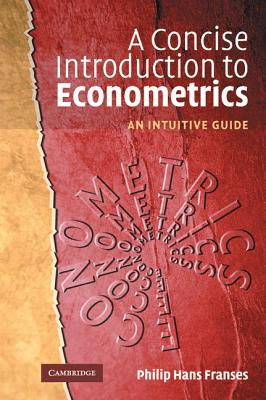 A Concise Introduction to Econometrics: An Intuitive Guide - Franses, Philip Hans