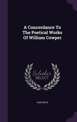 A Concordance to the Poetical Works of William Cowper - Neve, John
