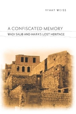 A Confiscated Memory: Wadi Salib and Haifa's Lost Heritage - Weiss, Yfaat
