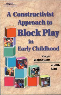 A Constructivist Approach to Block Play in Early Childhood - Wellhousen, Karyn, and Kieff, Judith